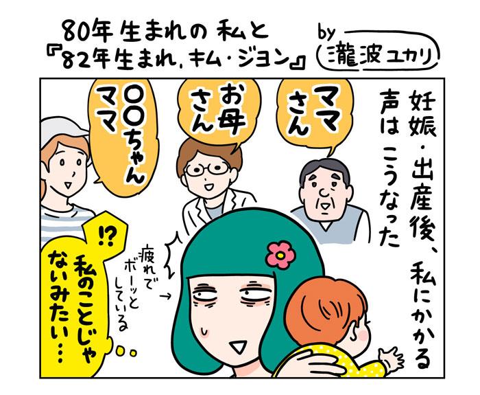 『80年生まれの私と『82年生まれ、キム・ジヨン』by瀧波ユカリ』 妊娠・出産後、私にかかる声はこうなった 「ママさん」「お母さん」「〇〇ちゃんママ」疲れでボーッとしている(!?私のことじゃないみたい…)