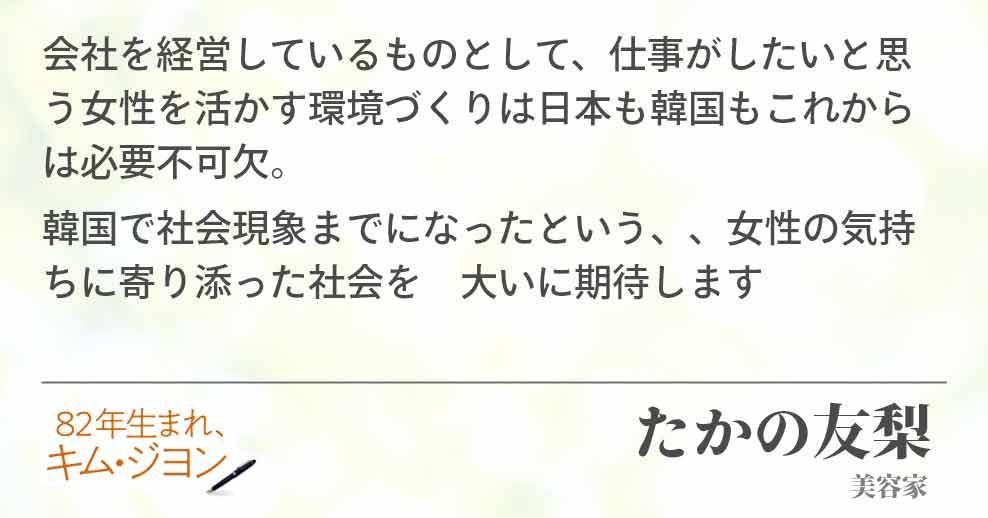 会社を経営しているものとして、仕事がしたいと思う女性を活かす環境づくりは日本も韓国もこれからは必要不可欠。 韓国で社会現象までになったという、、女性の気持ちに寄り添った社会を 大いに期待しますたかの友梨(美容家)