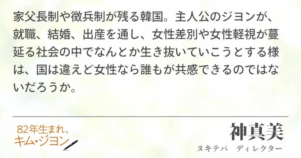 家父長制や徴兵制が残る韓国。主人公のジヨンが、就職、結婚、出産を通し、女性差別や女性軽視が蔓延る社会の中でなんとか生き抜いていこうとする様は、国は違えど女性なら誰もが共感できるのではないだろうか。神真美(ヌキテパ ディレクター)