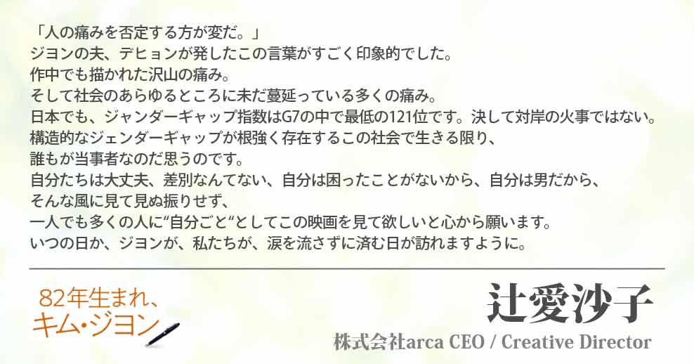 """「人の痛みを否定する方が変だ。」 ジヨンの夫、デヒョンが発したこの言葉がすごく印象的でした。 作中でも描かれた沢山の痛み。 そして社会のあらゆるところに未だ蔓延っている多くの痛み。 日本でも、ジャンダーギャップ指数はG7の中で最低の121位です。決して対岸の火事ではない。 構造的なジェンダーギャップが根強く存在するこの社会で生きる限り、誰もが当事者なのだ思うのです。 自分たちは大丈夫、差別なんてない、自分は困ったことがないから、自分は男だから、 そんな風に見て見ぬ振りせず、一人でも多くの人に""""自分ごと""""としてこの映画を見て欲しいと心から願います。 いつの日か、ジヨンが、私たちが、涙を流さずに済む日が訪れますように。 辻愛沙子(株式会社arca CEO / Creative Director)"""