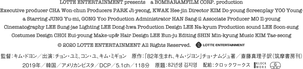 監督:キム・ドヨン/出演:チョン・ユミ、コン・ユ、キム・ミギョン 原作「82年生まれ、キム・ジヨン」チョ・ナムジュ著/斎藤真理子訳(筑摩書房刊) 2019年 韓国 アメリカンビスタ DCP 5.1ch 118分 原題:82년생 김지영 配給:クロックワークス レイティング:G